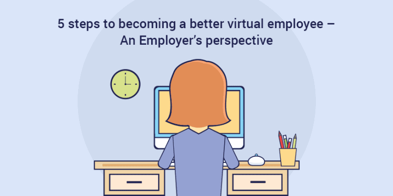 5 steps to becoming a better virtual employee – An Employer's perspective