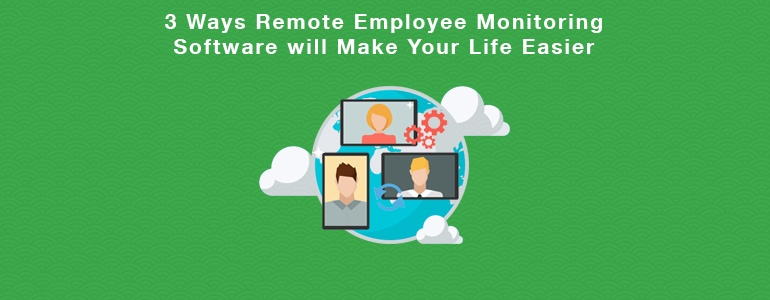 3 Ways Remote Employee Monitoring Software will Make Your Life Easier