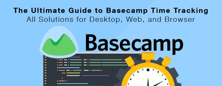The Ultimate Guide to Basecamp 3 Time Tracking: All Solutions for Desktop, Web, and Browser