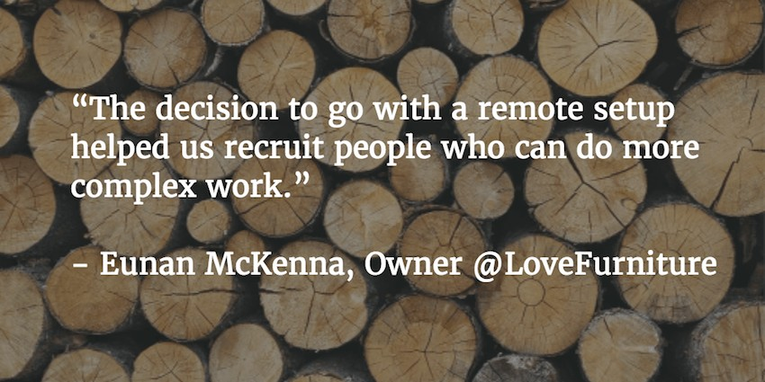 """""""The decision to go with a remote setup helped us recruit people who can do more complex work"""". Eunan McKenna, Owner @LoveFurniture   e-Commerce Management Case Study"""