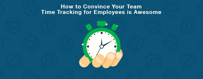 How to convince your team time tracking for employees is awesome