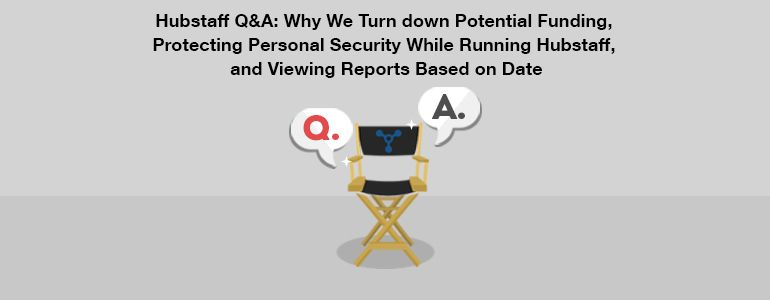 Hubstaff Q&A: Why We Turn down Potential Funding, Protecting Personal Security, and Reports Based on Date