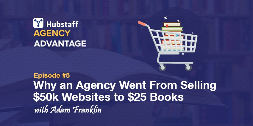Agency Advantage 5 – Why an Agency Went From Selling $50k Websites to $25 Books