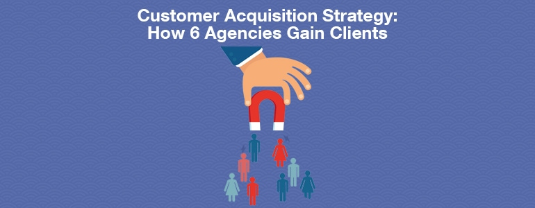 Customer Acquisition Strategy: How 6 Social Media Agencies Gain Clients