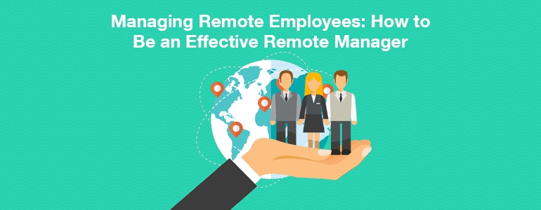 Managing Remote Employees: 6 Tips To Be an Effective Manager
