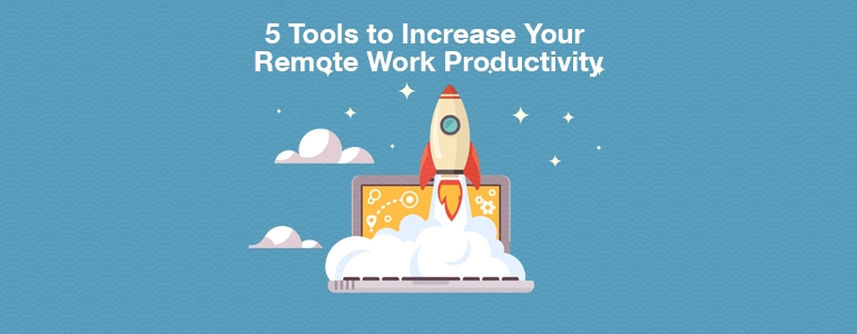 5 Tools to Increase The Productivity of Your Remote Team