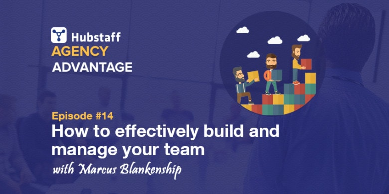 Agency Advantage 14: Marcus Blankenship on how to effectively build and manage your team