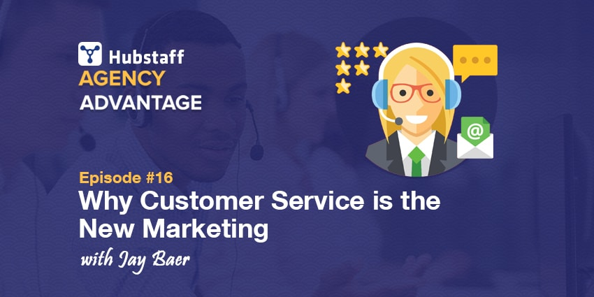 Agency Advantage 16: Jay Baer on Why Customer Service is the New Marketing