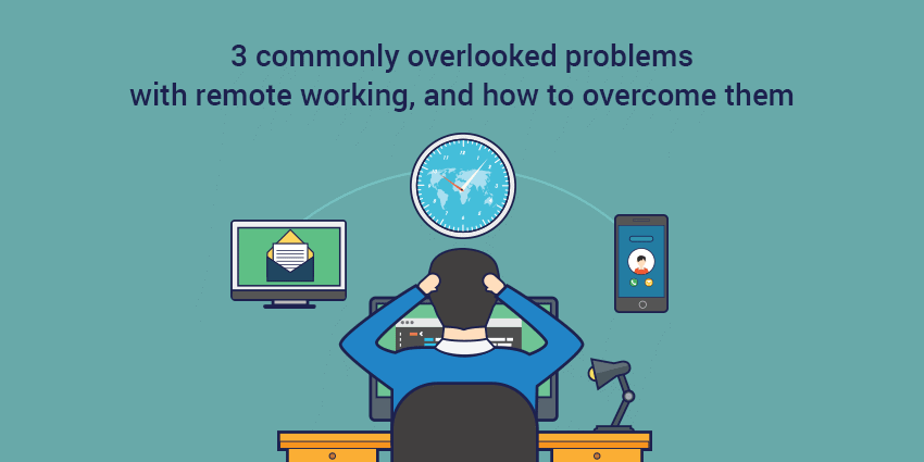 3 Commonly Overlooked Problems with Remote Working, and How to Overcome Them