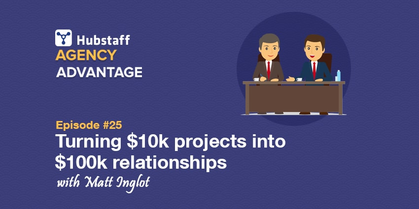 Agency Advantage 25: Matt Inglot on Turning $10k projects into $100k relationships