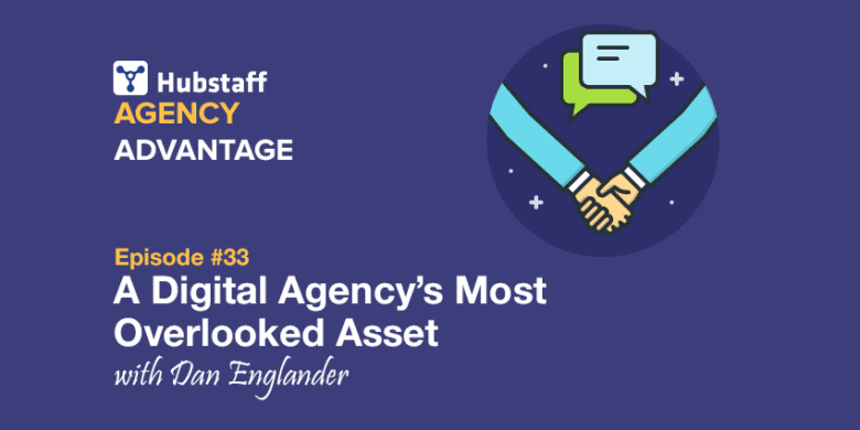 Agency Advantage 33: Dan Englander on a Digital Agency's Most Overlooked Asset