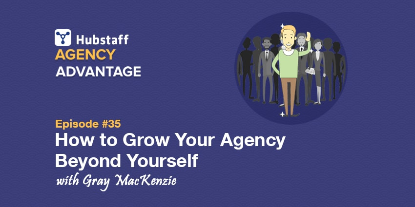 Podcast: Gray MacKenzie on How to Grow Your Agency Beyond Yourself