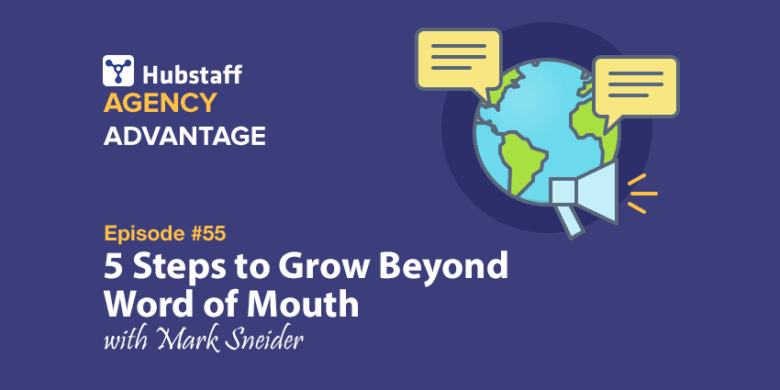 Agency Advantage 55: Mark Sneider on 5 Steps to Grow Beyond Word of Mouth