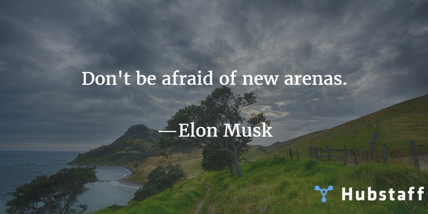 Don't be afraid of new arenas. —Elon Musk