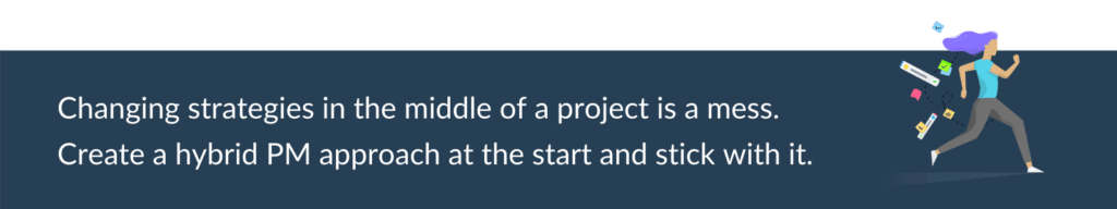 stick with your hybrid project management approach for the whole project