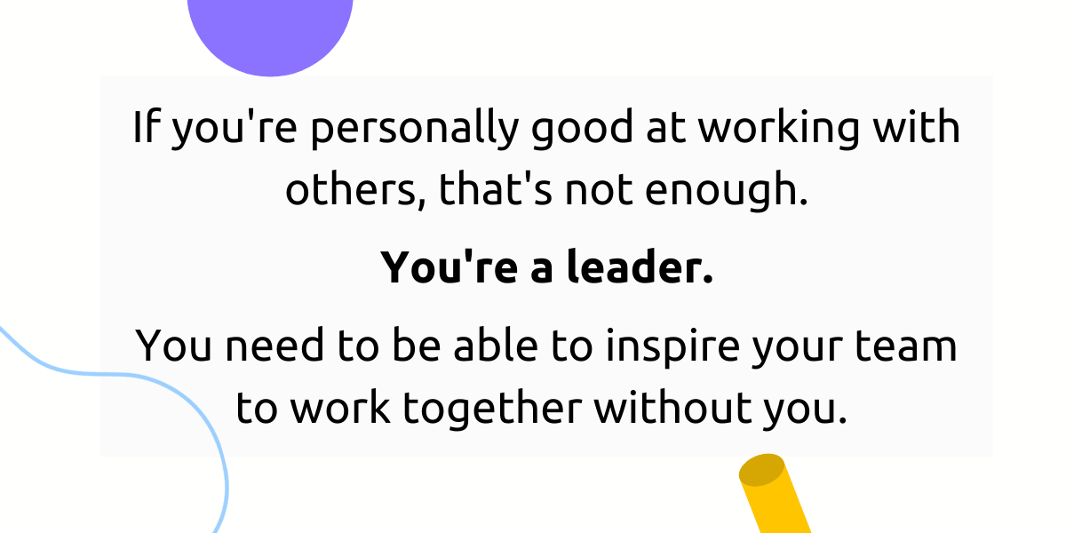 A leader should be able to inspire their team to work together without them